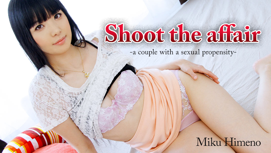 HEYZO-0476 Shoot the affair -a couple with a sexual propensity- – Miku Himeno