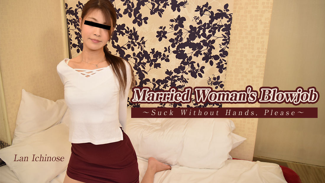 [Heyzo-2042] Married Woman's Blowjob -Suck Without Hands, Please- – Lan Ichinose